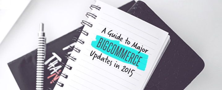 A Guide to Major Bigcommerce updates in 2015