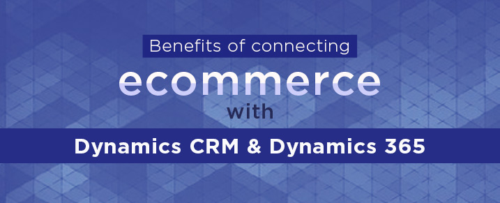 Benefits of connecting eCommerce and Dynamics CRM/ Dynamics 365
